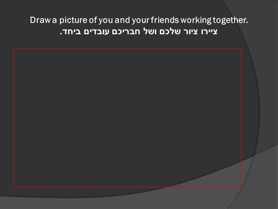 Draw a picture of you and your friends working together. ציירו ציור שלכם ושל חבריכם עובדים ביחד.