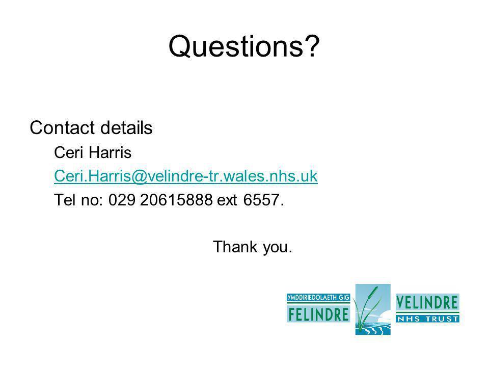Questions? Contact details Ceri Harris Ceri.Harris@velindre-tr.wales.nhs.uk Tel no: 029 20615888 ext 6557. Thank you.