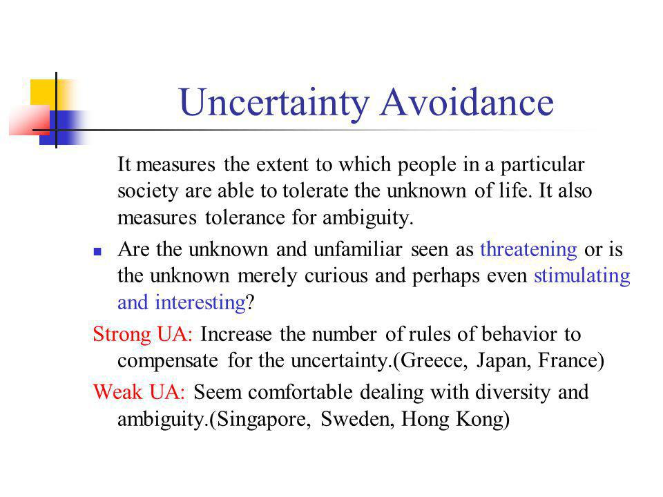 Uncertainty Avoidance It measures the extent to which people in a particular society are able to tolerate the unknown of life. It also measures tolera