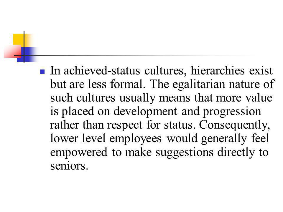 In achieved-status cultures, hierarchies exist but are less formal. The egalitarian nature of such cultures usually means that more value is placed on