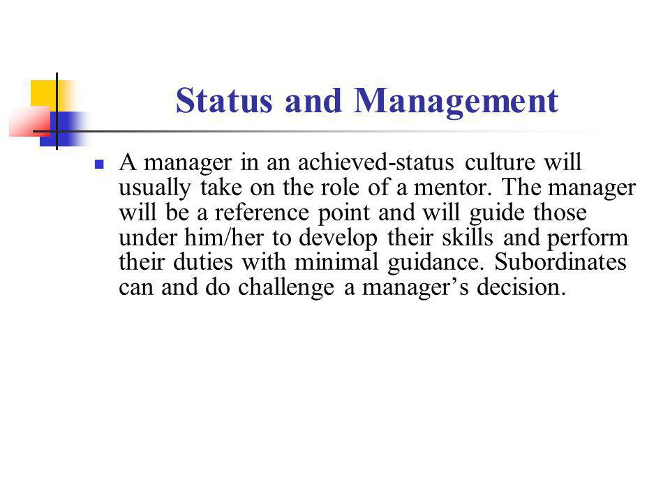 Status and Management A manager in an achieved-status culture will usually take on the role of a mentor. The manager will be a reference point and wil