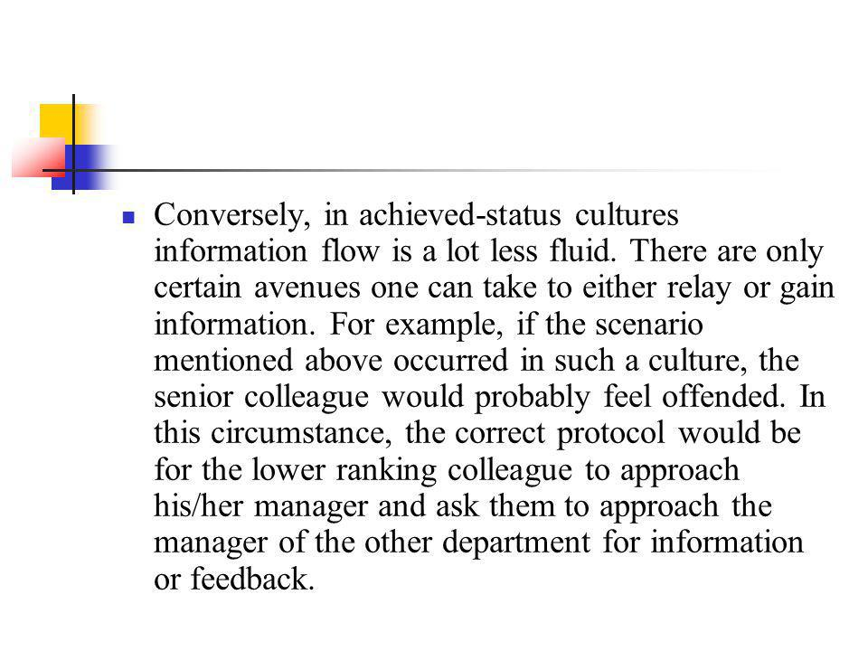 Conversely, in achieved-status cultures information flow is a lot less fluid. There are only certain avenues one can take to either relay or gain info