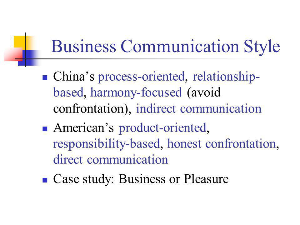 Business Communication Style Chinas process-oriented, relationship- based, harmony-focused (avoid confrontation), indirect communication Americans pro