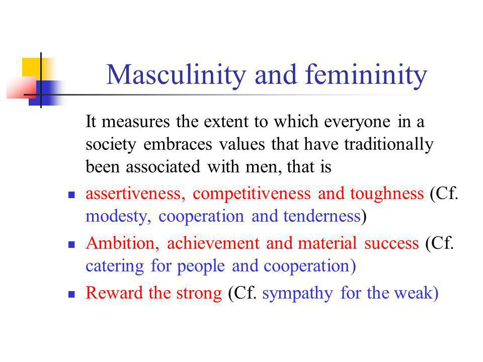Masculinity and femininity It measures the extent to which everyone in a society embraces values that have traditionally been associated with men, tha
