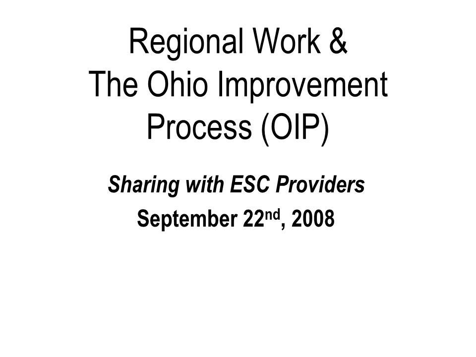 Regional Work & The Ohio Improvement Process (OIP) Sharing with ESC Providers September 22 nd, 2008