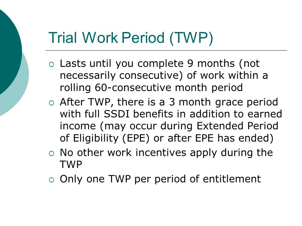Trial Work Period (TWP) Lasts until you complete 9 months (not necessarily consecutive) of work within a rolling 60-consecutive month period After TWP, there is a 3 month grace period with full SSDI benefits in addition to earned income (may occur during Extended Period of Eligibility (EPE) or after EPE has ended) No other work incentives apply during the TWP Only one TWP per period of entitlement