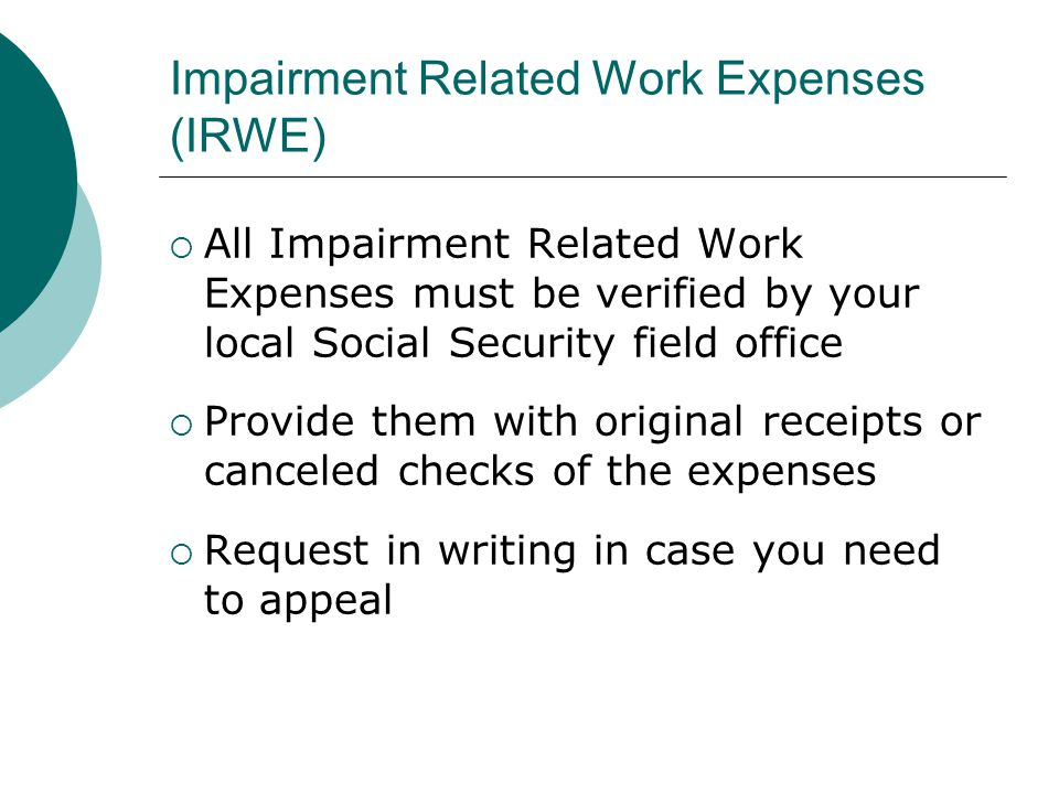 Impairment Related Work Expenses (IRWE) All Impairment Related Work Expenses must be verified by your local Social Security field office Provide them with original receipts or canceled checks of the expenses Request in writing in case you need to appeal