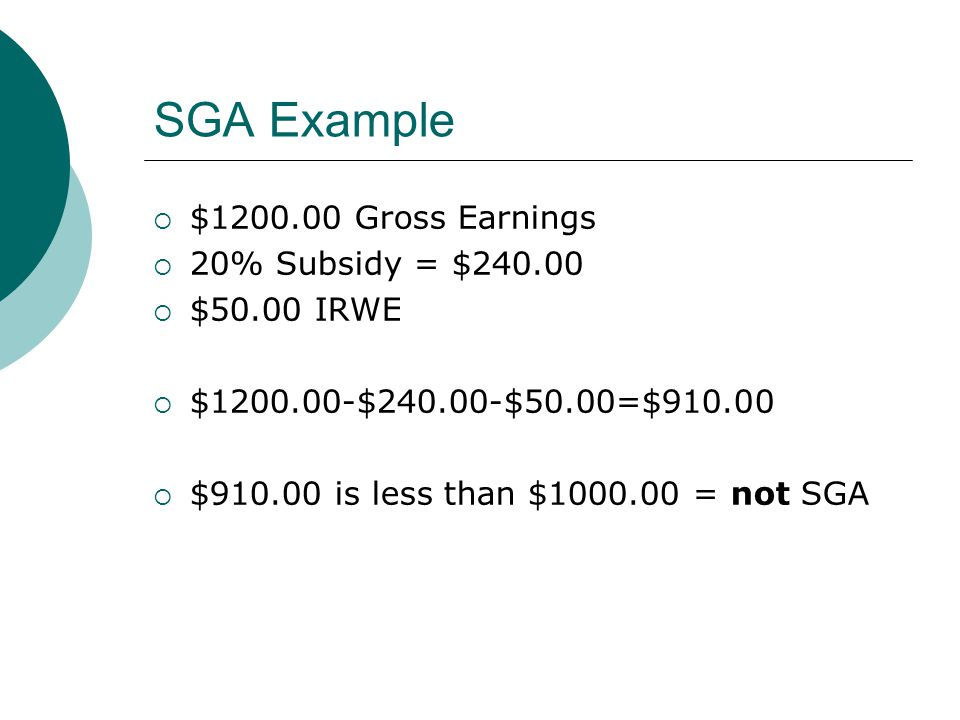 SGA Example $1200.00 Gross Earnings 20% Subsidy = $240.00 $50.00 IRWE $1200.00-$240.00-$50.00=$910.00 $910.00 is less than $1000.00 = not SGA