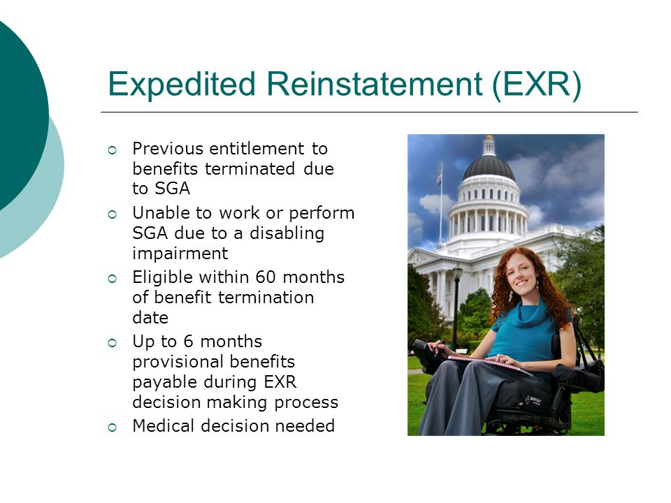 Expedited Reinstatement (EXR) Previous entitlement to benefits terminated due to SGA Unable to work or perform SGA due to a disabling impairment Eligible within 60 months of benefit termination date Up to 6 months provisional benefits payable during EXR decision making process Medical decision needed
