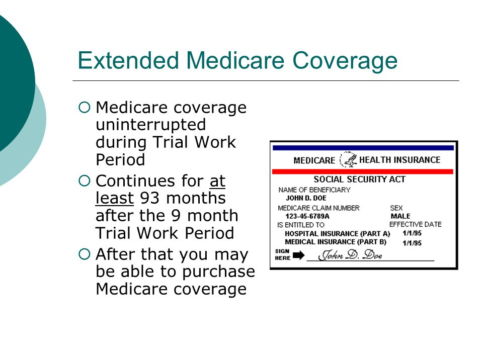 Extended Medicare Coverage Medicare coverage uninterrupted during Trial Work Period Continues for at least 93 months after the 9 month Trial Work Period After that you may be able to purchase Medicare coverage