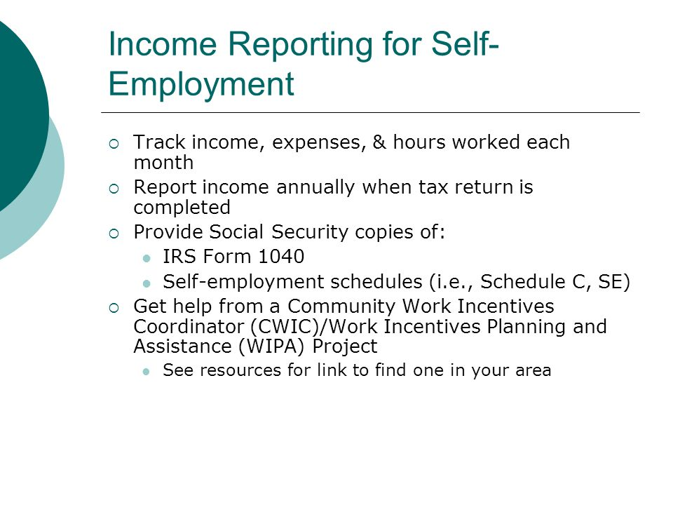 Income Reporting for Self- Employment Track income, expenses, & hours worked each month Report income annually when tax return is completed Provide Social Security copies of: IRS Form 1040 Self-employment schedules (i.e., Schedule C, SE) Get help from a Community Work Incentives Coordinator (CWIC)/Work Incentives Planning and Assistance (WIPA) Project See resources for link to find one in your area