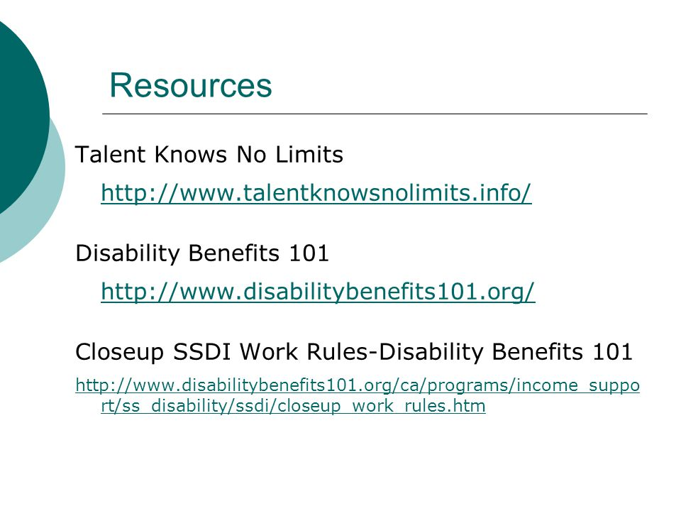 Resources Talent Knows No Limits http://www.talentknowsnolimits.info/ Disability Benefits 101 http://www.disabilitybenefits101.org/ Closeup SSDI Work Rules-Disability Benefits 101 http://www.disabilitybenefits101.org/ca/programs/income_suppo rt/ss_disability/ssdi/closeup_work_rules.htm