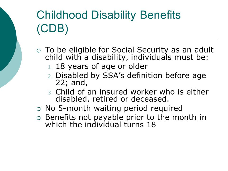 Childhood Disability Benefits (CDB) To be eligible for Social Security as an adult child with a disability, individuals must be: 1.