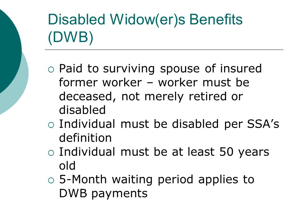 Disabled Widow(er)s Benefits (DWB) Paid to surviving spouse of insured former worker – worker must be deceased, not merely retired or disabled Individual must be disabled per SSAs definition Individual must be at least 50 years old 5-Month waiting period applies to DWB payments