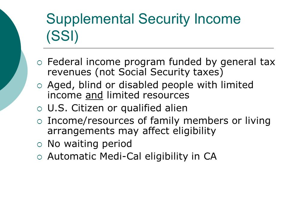 Supplemental Security Income (SSI) Federal income program funded by general tax revenues (not Social Security taxes) Aged, blind or disabled people with limited income and limited resources U.S.
