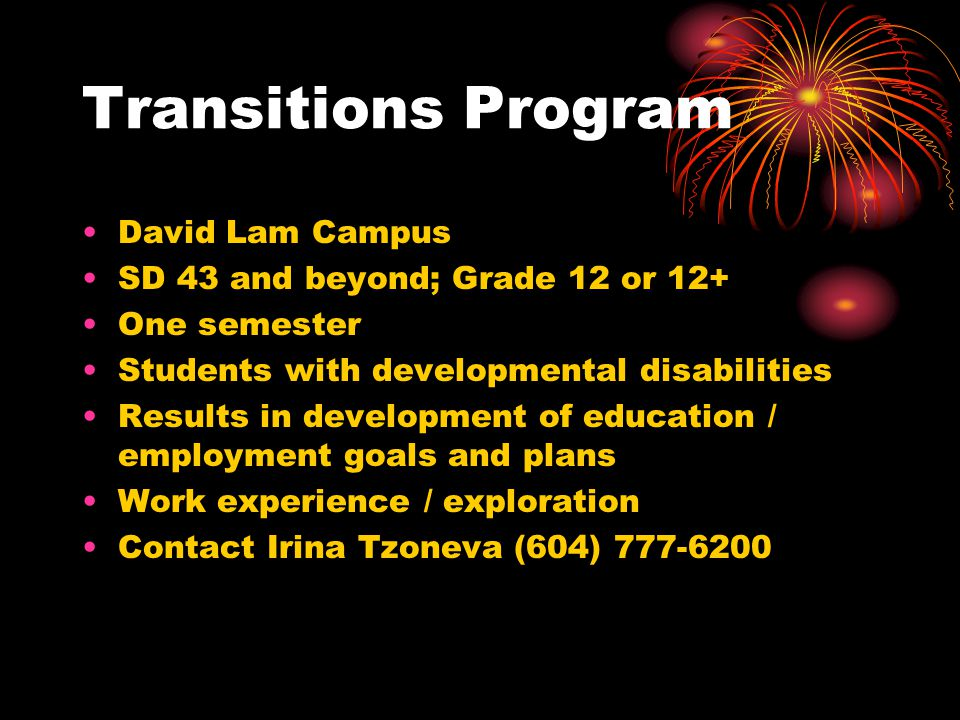 Transitions Program David Lam Campus SD 43 and beyond; Grade 12 or 12+ One semester Students with developmental disabilities Results in development of