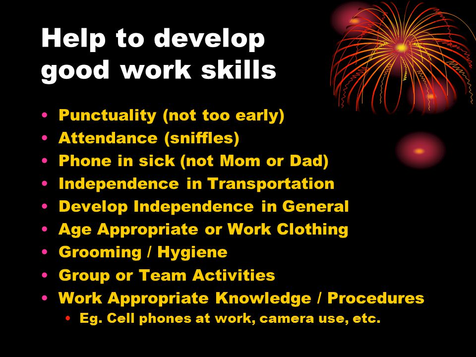 Help to develop good work skills Punctuality (not too early) Attendance (sniffles) Phone in sick (not Mom or Dad) Independence in Transportation Devel