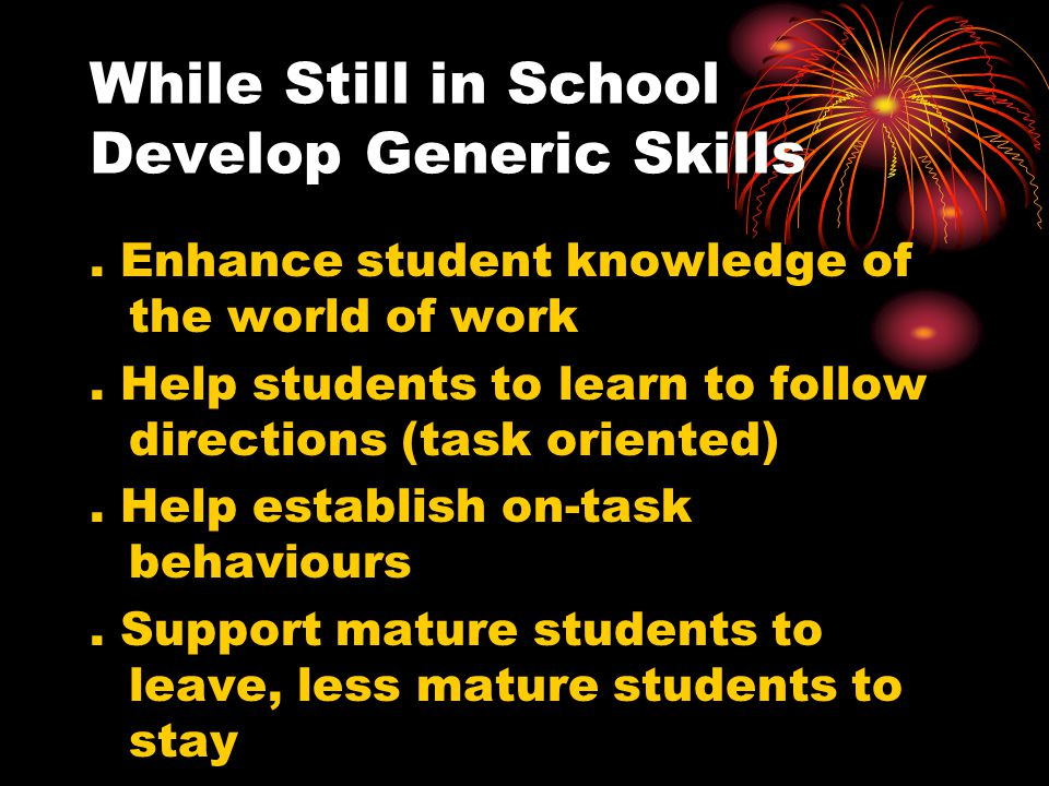 While Still in School Develop Generic Skills. Enhance student knowledge of the world of work. Help students to learn to follow directions (task orient