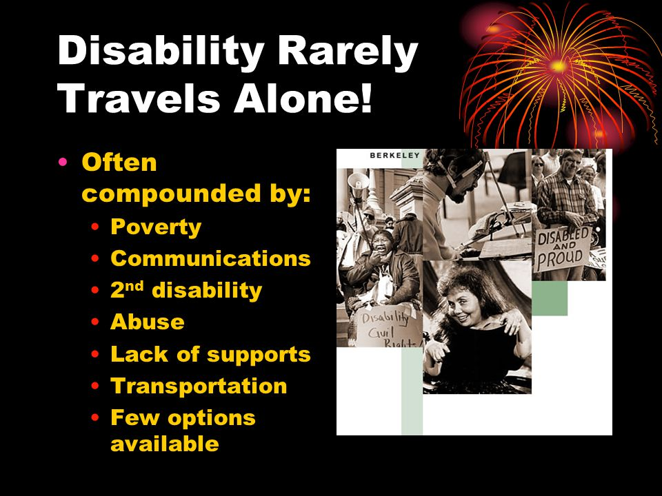 Disability Rarely Travels Alone! Often compounded by: Poverty Communications 2 nd disability Abuse Lack of supports Transportation Few options availab