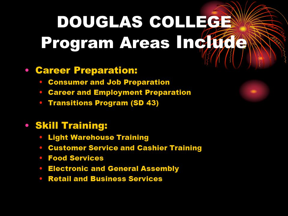 DOUGLAS COLLEGE Program Areas Include Career Preparation: Consumer and Job Preparation Career and Employment Preparation Transitions Program (SD 43) S