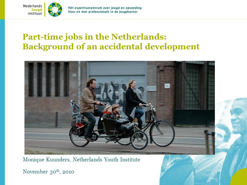 Part-time jobs in the Netherlands: Background of an accidental development Monique Kuunders, Netherlands Youth Institute November 30 th, 2010