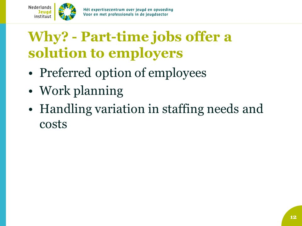 Why? - Part-time jobs offer a solution to employers Preferred option of employees Work planning Handling variation in staffing needs and costs 12