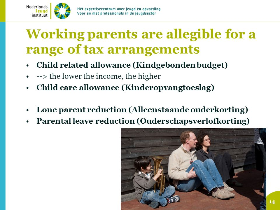Working parents are allegible for a range of tax arrangements Child related allowance (Kindgebonden budget) --> the lower the income, the higher Child