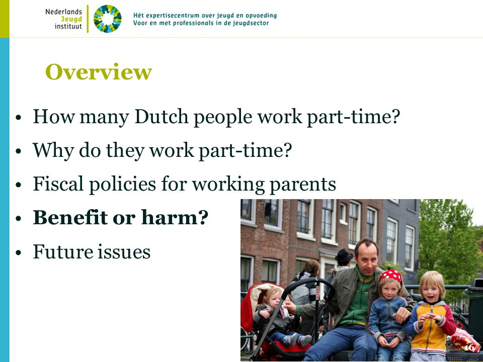 16 Overview How many Dutch people work part-time? Why do they work part-time? Fiscal policies for working parents Benefit or harm? Future issues
