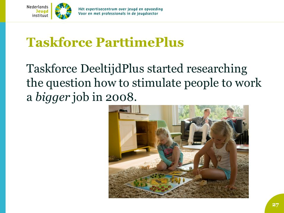 Taskforce ParttimePlus Taskforce DeeltijdPlus started researching the question how to stimulate people to work a bigger job in 2008. 27