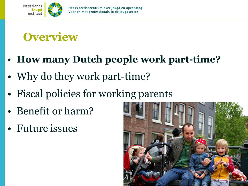 3 Overview How many Dutch people work part-time? Why do they work part-time? Fiscal policies for working parents Benefit or harm? Future issues
