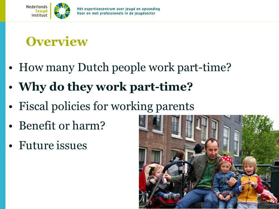 8 Overview How many Dutch people work part-time? Why do they work part-time? Fiscal policies for working parents Benefit or harm? Future issues
