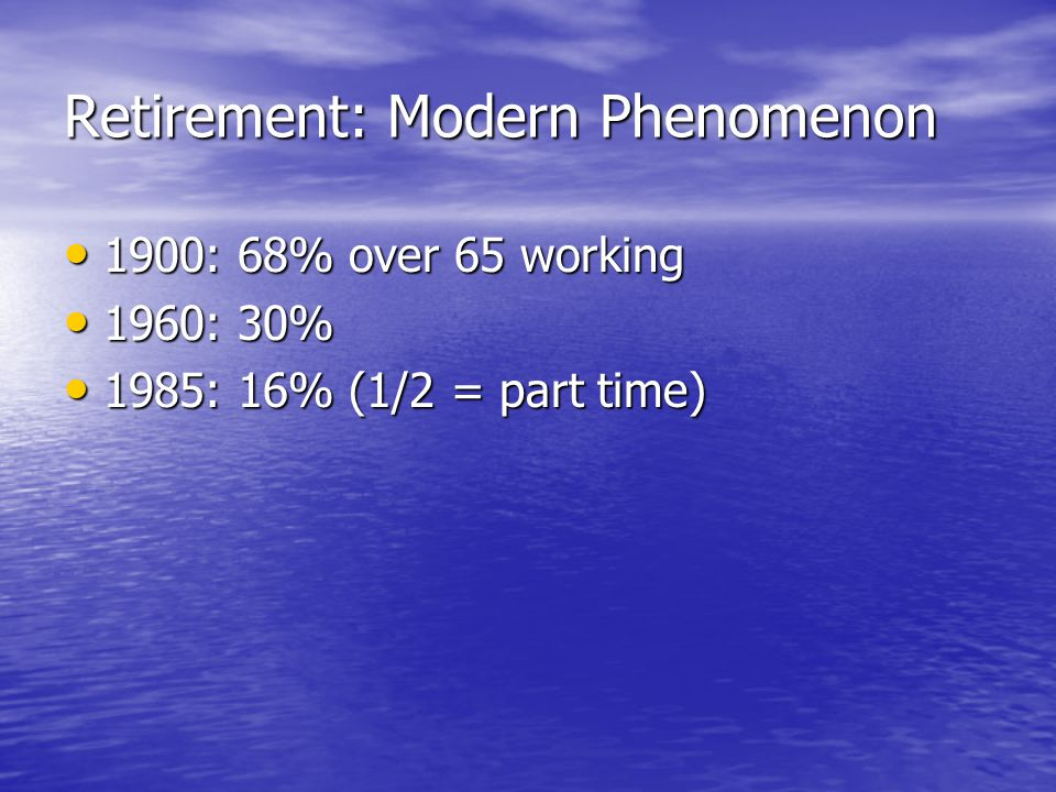 Retirement: Modern Phenomenon 1900: 68% over 65 working 1900: 68% over 65 working 1960: 30% 1960: 30% 1985: 16% (1/2 = part time) 1985: 16% (1/2 = part time)
