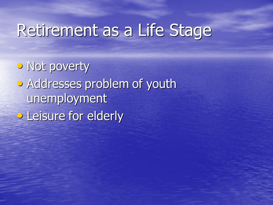 Retirement as a Life Stage Not poverty Not poverty Addresses problem of youth unemployment Addresses problem of youth unemployment Leisure for elderly Leisure for elderly