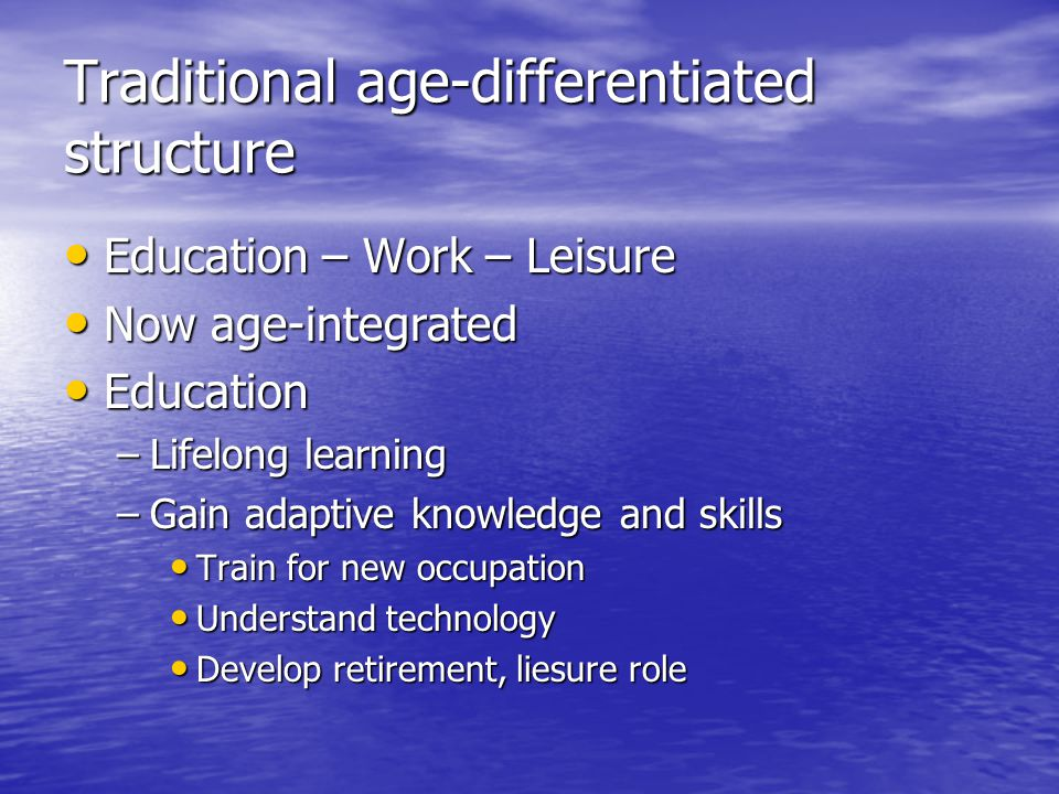 Traditional age-differentiated structure Education – Work – Leisure Education – Work – Leisure Now age-integrated Now age-integrated Education Education –Lifelong learning –Gain adaptive knowledge and skills Train for new occupation Train for new occupation Understand technology Understand technology Develop retirement, liesure role Develop retirement, liesure role