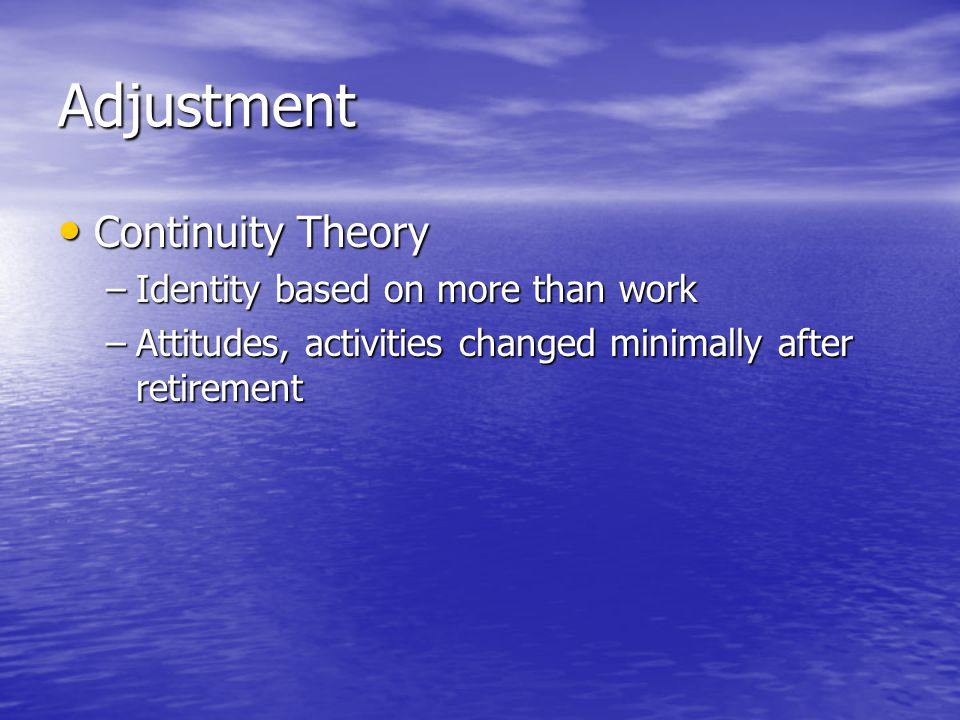 Adjustment Continuity Theory Continuity Theory –Identity based on more than work –Attitudes, activities changed minimally after retirement