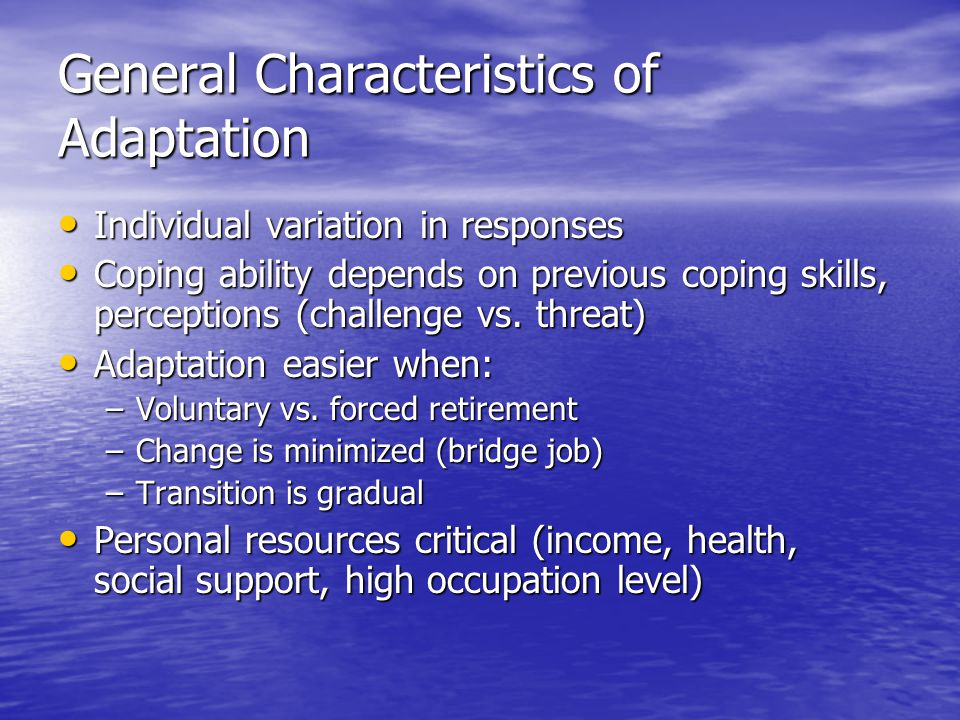 General Characteristics of Adaptation Individual variation in responses Individual variation in responses Coping ability depends on previous coping skills, perceptions (challenge vs.
