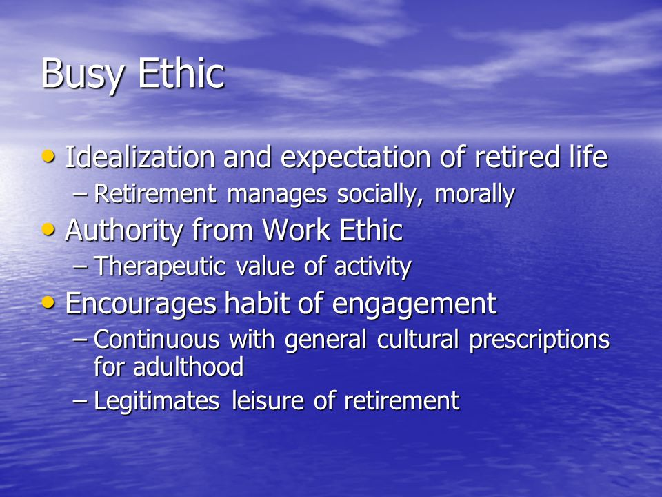 Busy Ethic Idealization and expectation of retired life Idealization and expectation of retired life –Retirement manages socially, morally Authority from Work Ethic Authority from Work Ethic –Therapeutic value of activity Encourages habit of engagement Encourages habit of engagement –Continuous with general cultural prescriptions for adulthood –Legitimates leisure of retirement