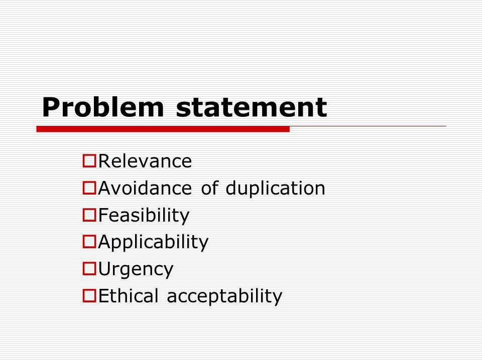Problem statement Relevance Avoidance of duplication Feasibility Applicability Urgency Ethical acceptability
