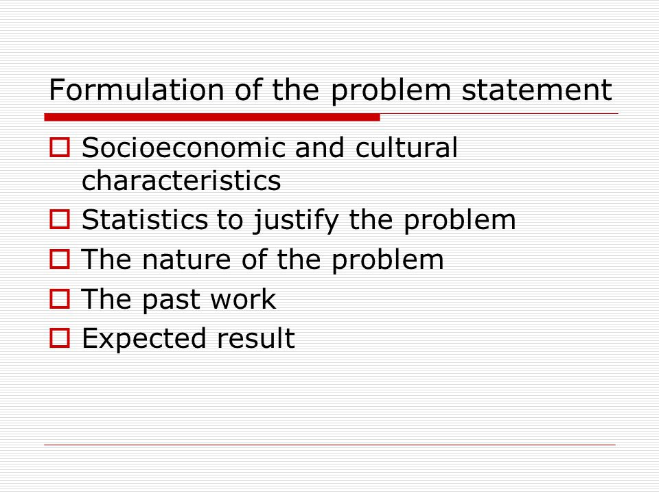 Formulation of the problem statement Socioeconomic and cultural characteristics Statistics to justify the problem The nature of the problem The past work Expected result