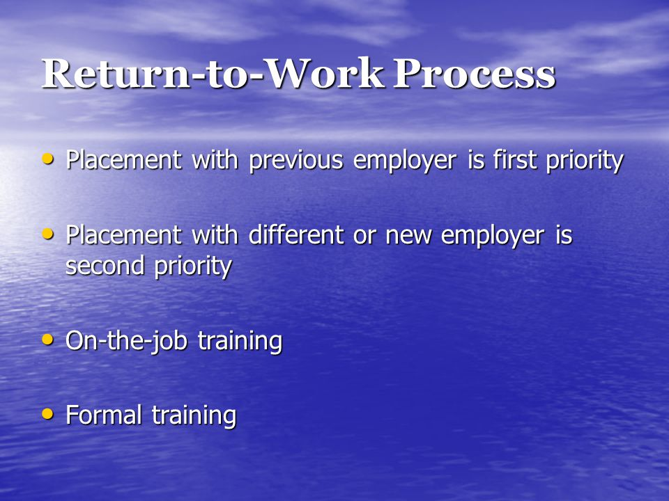 Return-to-Work Process Placement with previous employer is first priority Placement with previous employer is first priority Placement with different