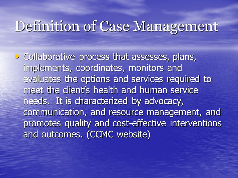 Definition of Case Management Collaborative process that assesses, plans, implements, coordinates, monitors and evaluates the options and services req