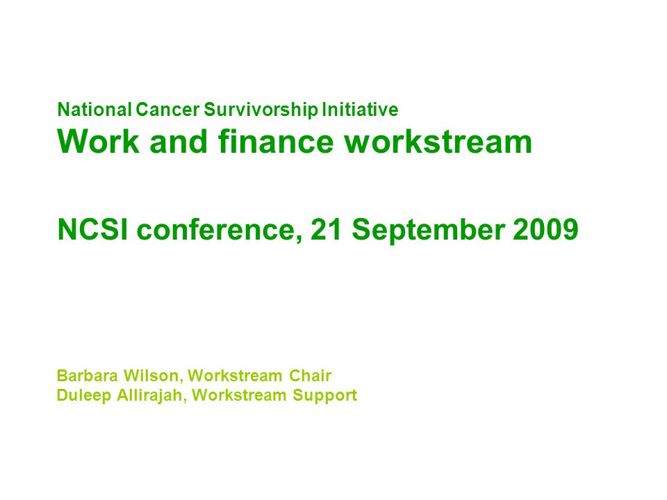 National Cancer Survivorship Initiative Work and finance workstream NCSI conference, 21 September 2009 Barbara Wilson, Workstream Chair Duleep Allirajah, Workstream Support