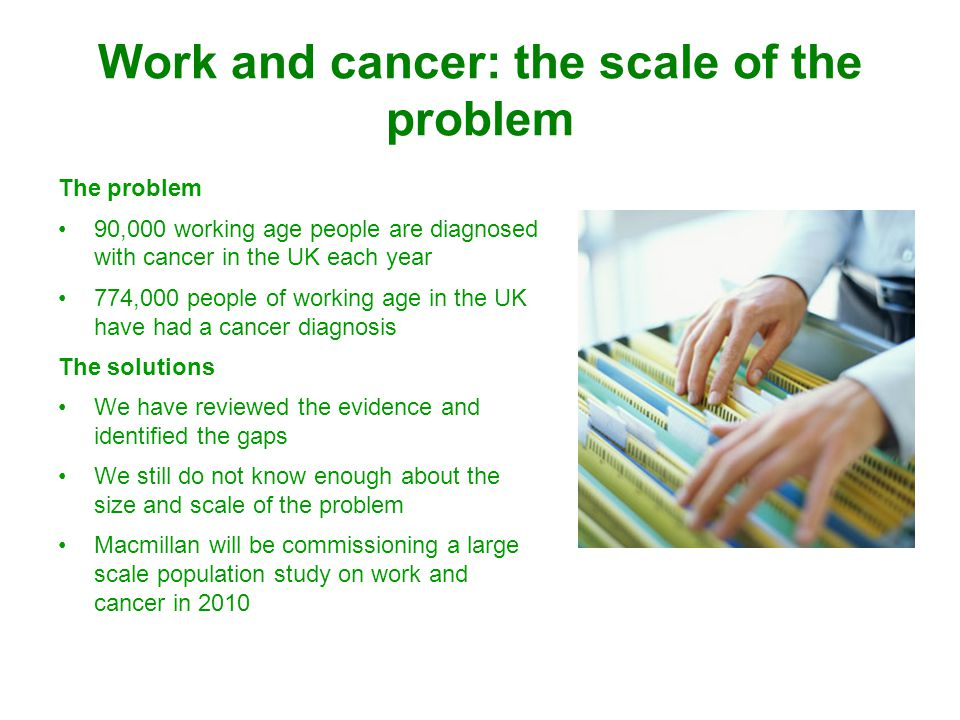Work and cancer: the scale of the problem The problem 90,000 working age people are diagnosed with cancer in the UK each year 774,000 people of working age in the UK have had a cancer diagnosis The solutions We have reviewed the evidence and identified the gaps We still do not know enough about the size and scale of the problem Macmillan will be commissioning a large scale population study on work and cancer in 2010
