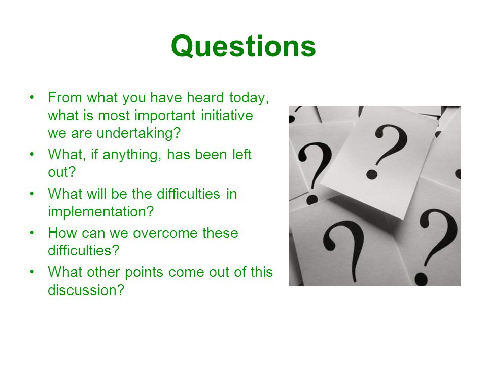 Questions From what you have heard today, what is most important initiative we are undertaking.