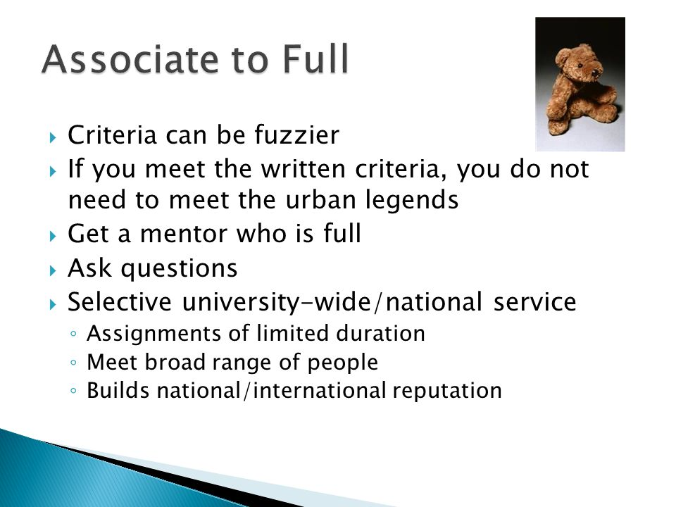 Criteria can be fuzzier If you meet the written criteria, you do not need to meet the urban legends Get a mentor who is full Ask questions Selective university-wide/national service Assignments of limited duration Meet broad range of people Builds national/international reputation