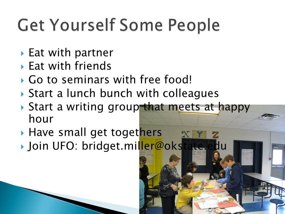 Eat with partner Eat with friends Go to seminars with free food! Start a lunch bunch with colleagues Start a writing group that meets at happy hour Ha