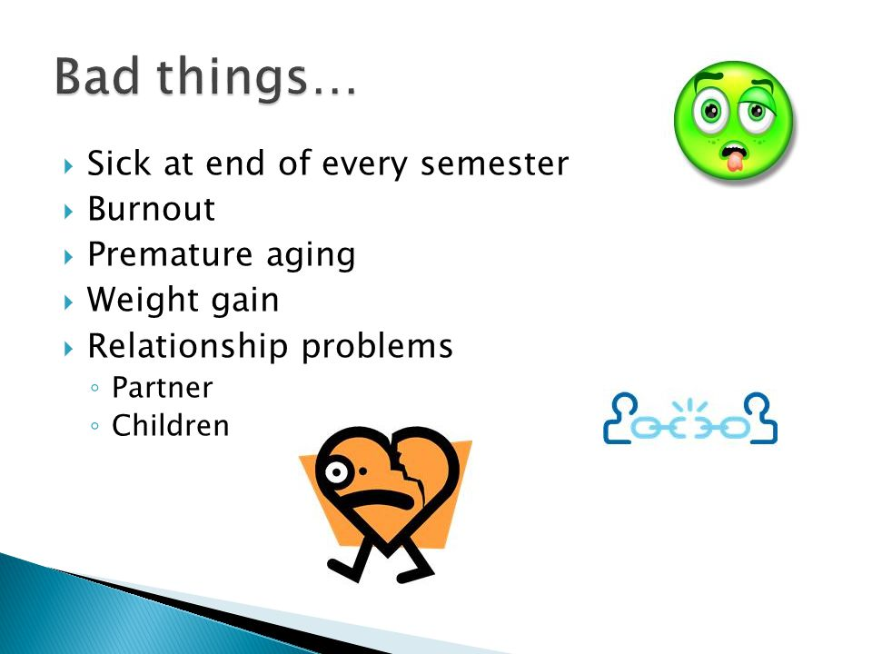Sick at end of every semester Burnout Premature aging Weight gain Relationship problems Partner Children