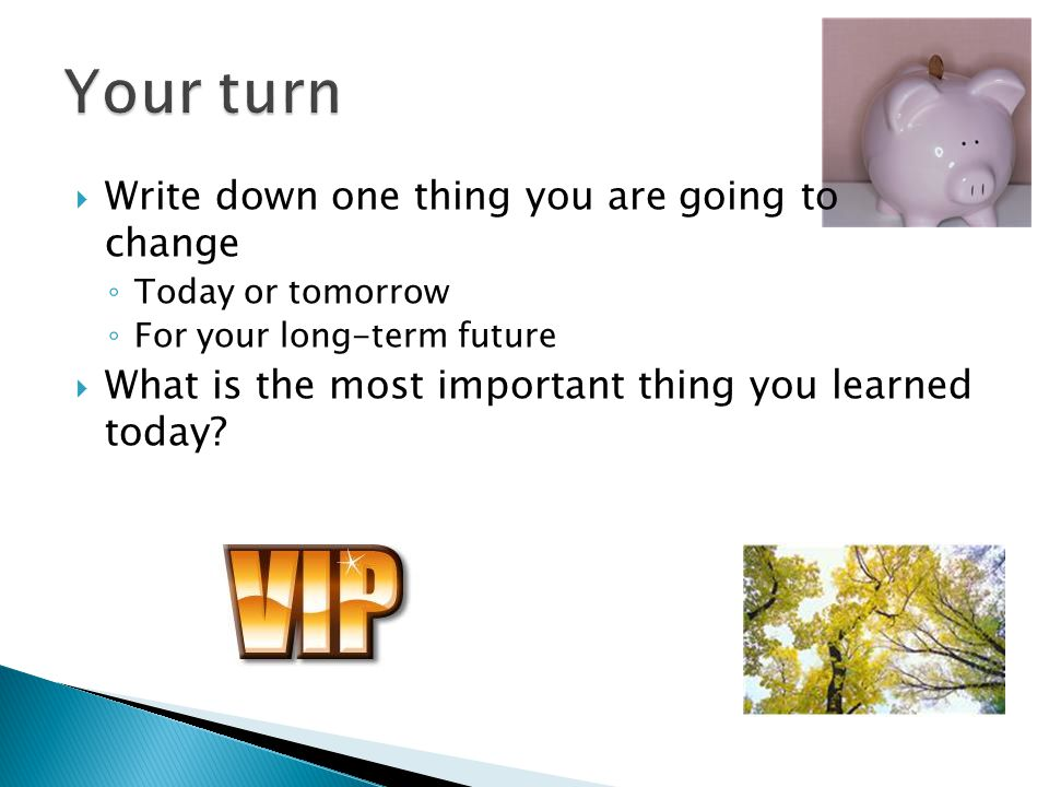 Write down one thing you are going to change Today or tomorrow For your long-term future What is the most important thing you learned today