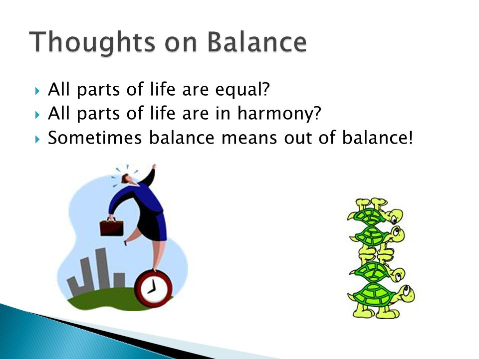 All parts of life are equal? All parts of life are in harmony? Sometimes balance means out of balance!