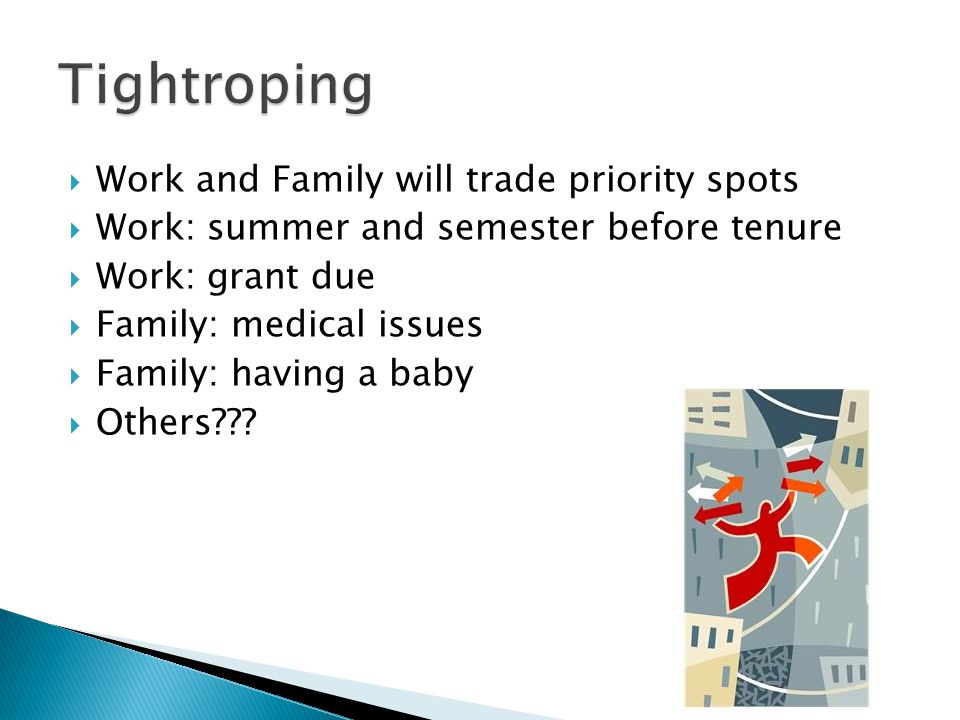 Work and Family will trade priority spots Work: summer and semester before tenure Work: grant due Family: medical issues Family: having a baby Others?